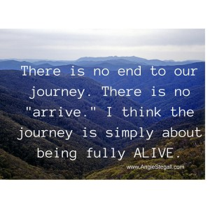 There is no journey to -arrive.- I think the journey is simply about remembering who you are deep down inside.